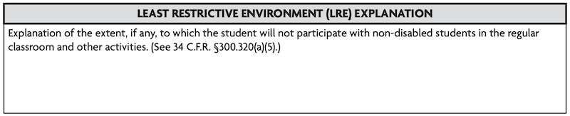 Least Restrictive Environment Explanation: Explanation of the extent, if any, to which the student will not participate with non-disabled students in the regular classroom and other activities. (See 34 C.F.R. 5300.320(a)(5).)